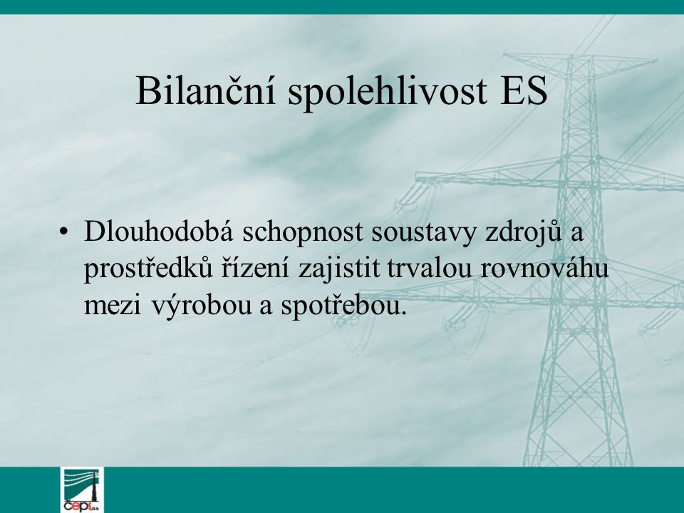 Bilanční spolehlivost ES Dlouhodobá schopnost soustavy zdrojů a prostředků řízení zajistit trvalou rovnováhu mezi výrobou a spotřebou.