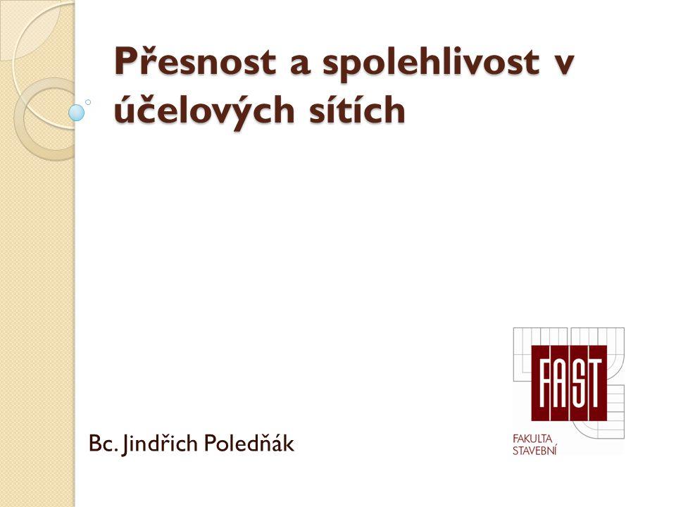 Přesnost a spolehlivost v účelových sítích Bc. Jindřich Poledňák