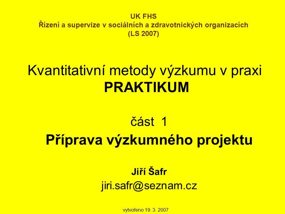 Kvantitativní metody výzkumu v praxi PRAKTIKUM část 1 Příprava výzkumného projektu Jiří Šafr jiri.safr@seznam.cz UK FHS Řízení a supervize v sociálních a zdravotnických organizacích (LS 2007) vytvořeno 19.