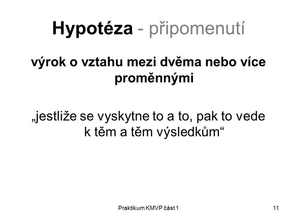"""Praktikum KMVP část 111 Hypotéza - připomenutí výrok o vztahu mezi dvěma nebo více proměnnými """"jestliže se vyskytne to a to, pak to vede k těm a těm výsledkům"""