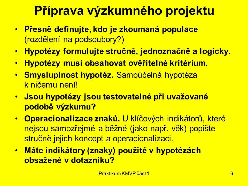 Praktikum KMVP část 16 Příprava výzkumného projektu Přesně definujte, kdo je zkoumaná populace (rozdělení na podsoubory?) Hypotézy formulujte stručně, jednoznačně a logicky.