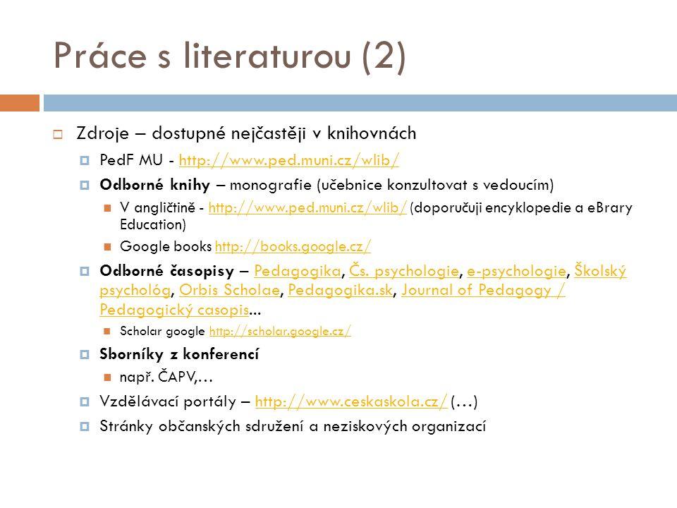 Práce s literaturou (2)  Zdroje – dostupné nejčastěji v knihovnách  PedF MU - http://www.ped.muni.cz/wlib/http://www.ped.muni.cz/wlib/  Odborné knihy – monografie (učebnice konzultovat s vedoucím) V angličtině - http://www.ped.muni.cz/wlib/ (doporučuji encyklopedie a eBrary Education)http://www.ped.muni.cz/wlib/ Google books http://books.google.cz/http://books.google.cz/  Odborné časopisy – Pedagogika, Čs.