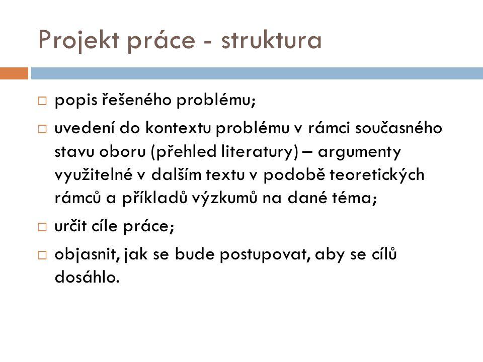 Projekt práce - struktura  popis řešeného problému;  uvedení do kontextu problému v rámci současného stavu oboru (přehled literatury) – argumenty vy