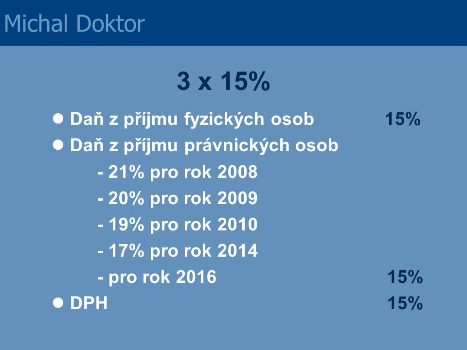 3 x 15% Daň z příjmu fyzických osob 15% Daň z příjmu právnických osob - 21% pro rok 2008 - 20% pro rok 2009 - 19% pro rok 2010 - 17% pro rok 2014 - pr