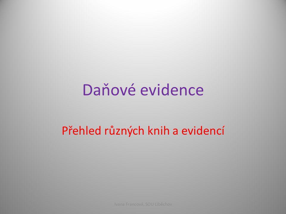 Daňové evidence Přehled různých knih a evidencí Ivana Francová, SOU Liběchov