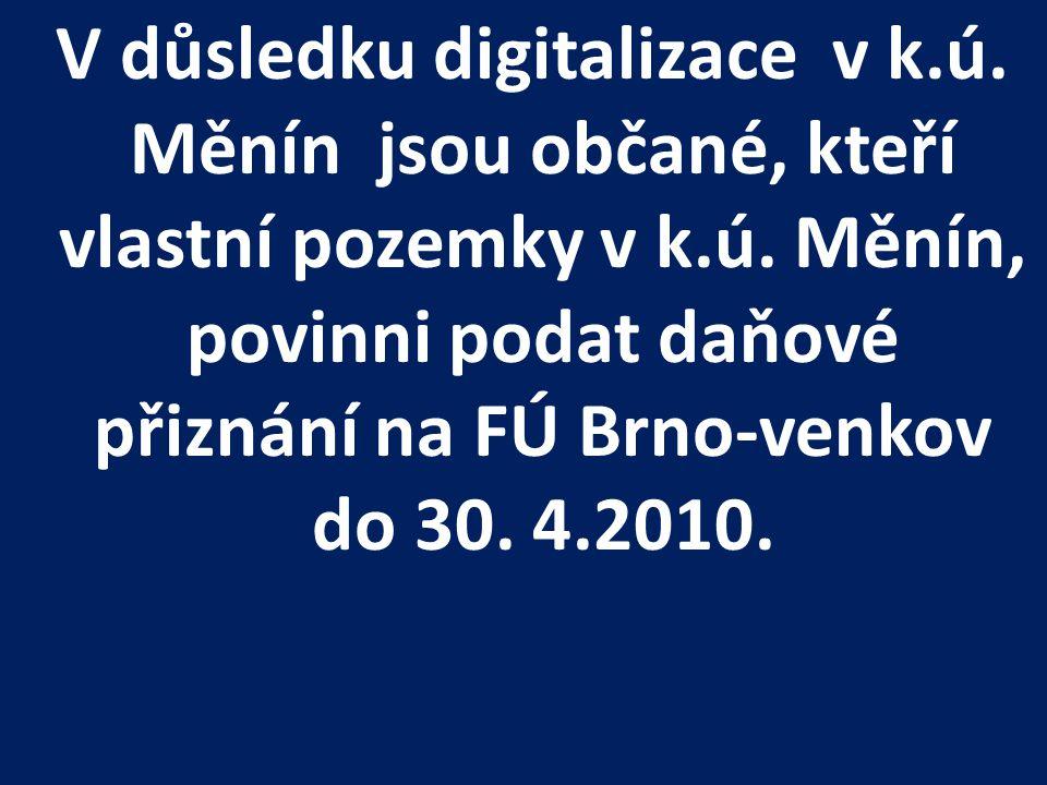 V důsledku digitalizace v k.ú. Měnín jsou občané, kteří vlastní pozemky v k.ú. Měnín, povinni podat daňové přiznání na FÚ Brno-venkov do 30. 4.2010.