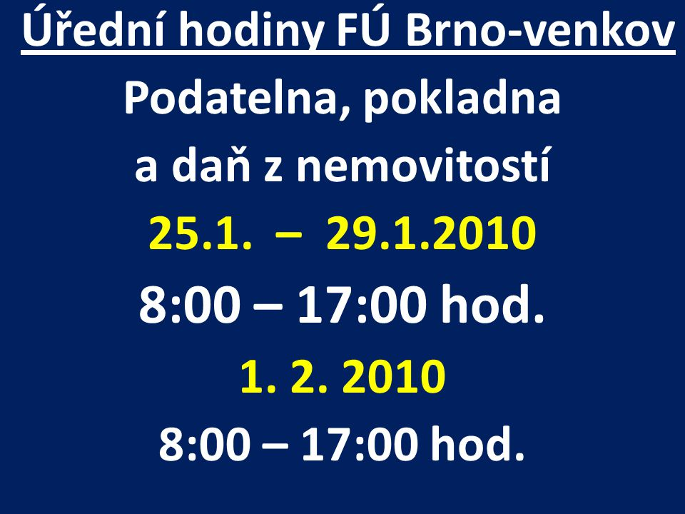 Úřední hodiny FÚ Brno-venkov Podatelna, pokladna a daň z nemovitostí 25.1. – 29.1.2010 8:00 – 17:00 hod. 1. 2. 2010 8:00 – 17:00 hod.