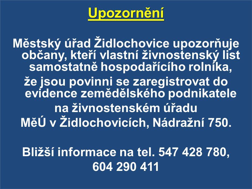 Upozornění Městský úřad Židlochovice upozorňuje občany, kteří vlastní živnostenský list samostatně hospodařícího rolníka, že jsou povinni se zaregistrovat do evidence zemědělského podnikatele na živnostenském úřadu MěÚ v Židlochovicích, Nádražní 750.