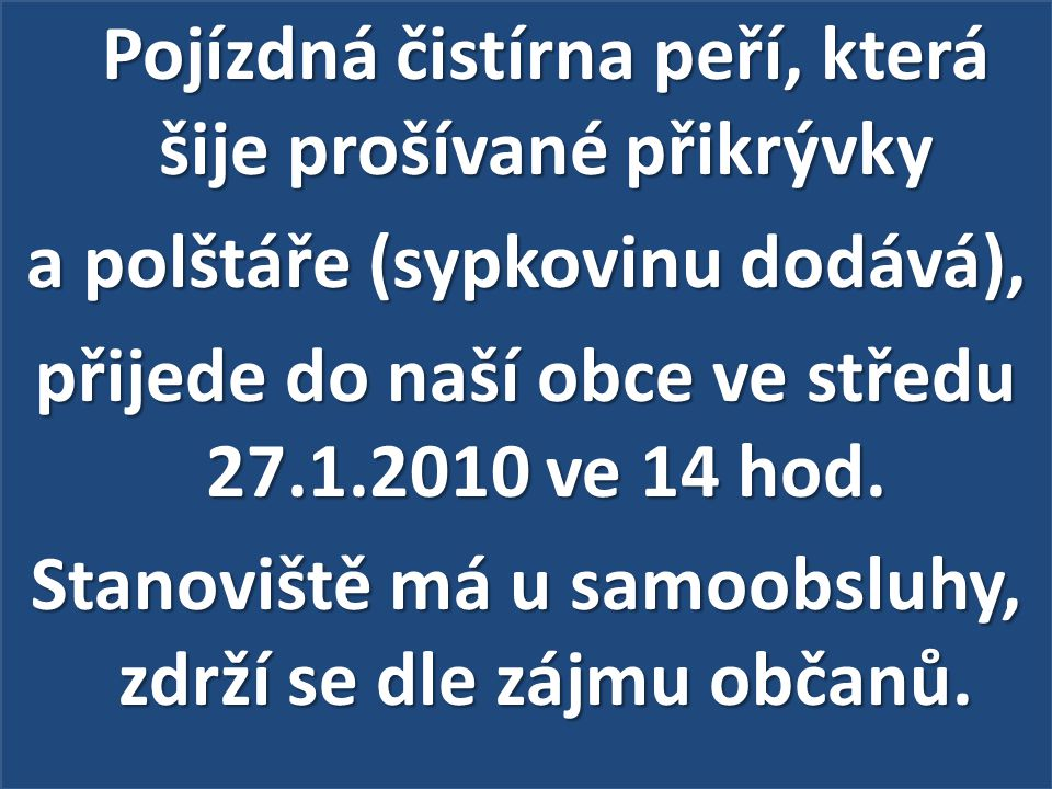 Pojízdná čistírna peří, která šije prošívané přikrývky a polštáře (sypkovinu dodává), přijede do naší obce ve středu 27.1.2010 ve 14 hod.