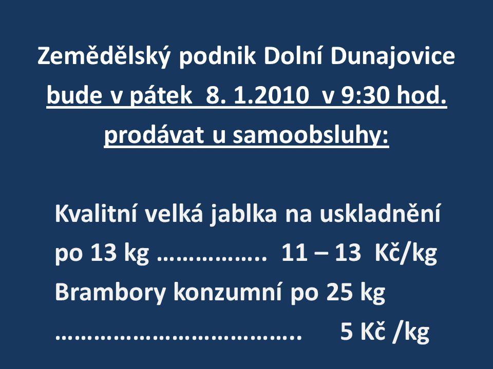 Zemědělský podnik Dolní Dunajovice bude v pátek 8. 1.2010 v 9:30 hod. prodávat u samoobsluhy: Kvalitní velká jablka na uskladnění po 13 kg …………….. 11