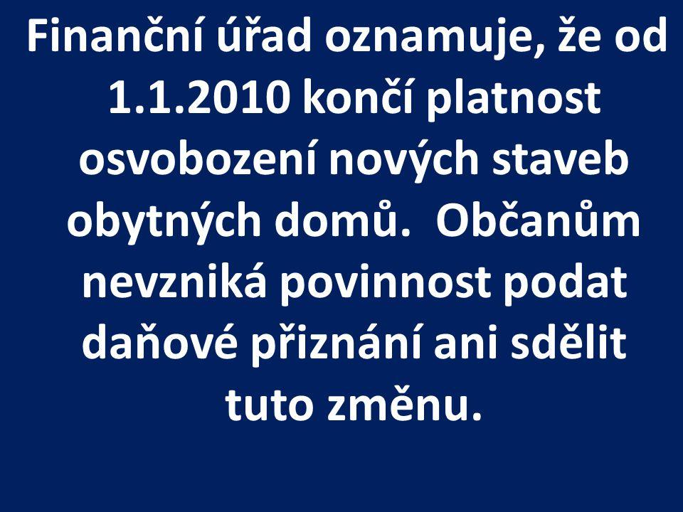 Finanční úřad oznamuje, že od 1.1.2010 končí platnost osvobození nových staveb obytných domů. Občanům nevzniká povinnost podat daňové přiznání ani sdě
