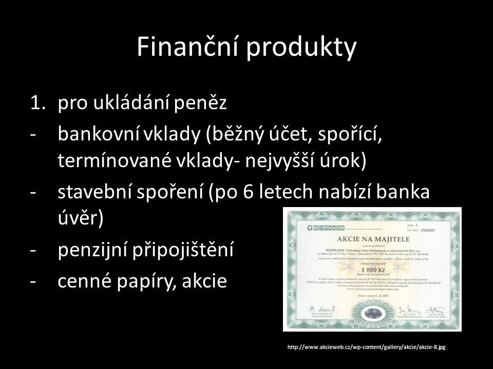 Finanční produkty 1.pro ukládání peněz -bankovní vklady (běžný účet, spořící, termínované vklady- nejvyšší úrok) -stavební spoření (po 6 letech nabízí banka úvěr) -penzijní připojištění -cenné papíry, akcie http://www.akcieweb.cz/wp-content/gallery/akcie/akcie-8.jpg
