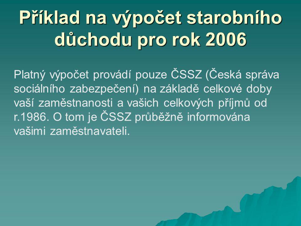 Příklad na výpočet starobního důchodu pro rok 2006 Platný výpočet provádí pouze ČSSZ (Česká správa sociálního zabezpečení) na základě celkové doby vaší zaměstnanosti a vašich celkových příjmů od r.1986.