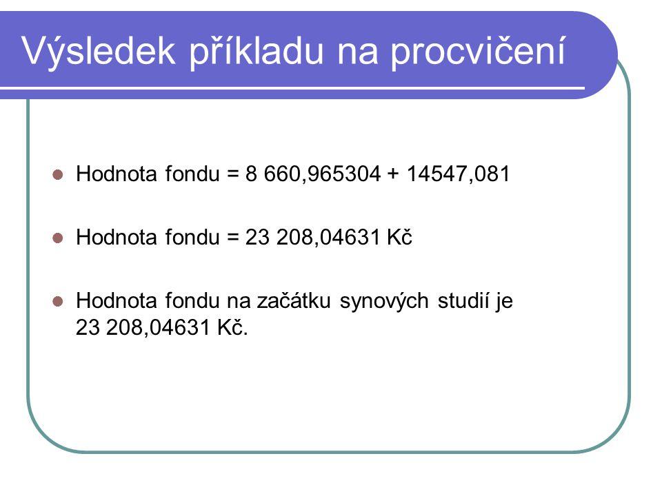 Výsledek příkladu na procvičení Hodnota fondu = 8 660,965304 + 14547,081 Hodnota fondu = 23 208,04631 Kč Hodnota fondu na začátku synových studií je 2