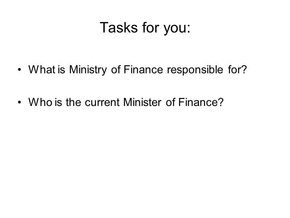 Tasks for you: What is Ministry of Finance responsible for Who is the current Minister of Finance