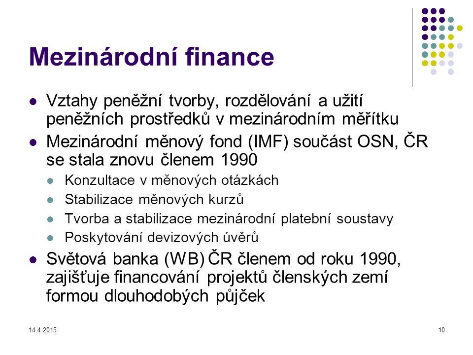 14.4.201510 Mezinárodní finance Vztahy peněžní tvorby, rozdělování a užití peněžních prostředků v mezinárodním měřítku Mezinárodní měnový fond (IMF) součást OSN, ČR se stala znovu členem 1990 Konzultace v měnových otázkách Stabilizace měnových kurzů Tvorba a stabilizace mezinárodní platební soustavy Poskytování devizových úvěrů Světová banka (WB) ČR členem od roku 1990, zajišťuje financování projektů členských zemí formou dlouhodobých půjček