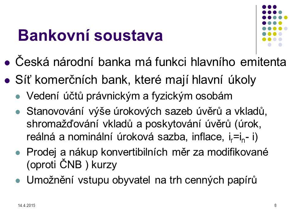 14.4.20158 Bankovní soustava Česká národní banka má funkci hlavního emitenta Síť komerčních bank, které mají hlavní úkoly Vedení účtů právnickým a fyzickým osobám Stanovování výše úrokových sazeb úvěrů a vkladů, shromažďování vkladů a poskytování úvěrů (úrok, reálná a nominální úroková sazba, inflace, i r =i n - i) Prodej a nákup konvertibilních měr za modifikované (oproti ČNB ) kurzy Umožnění vstupu obyvatel na trh cenných papírů