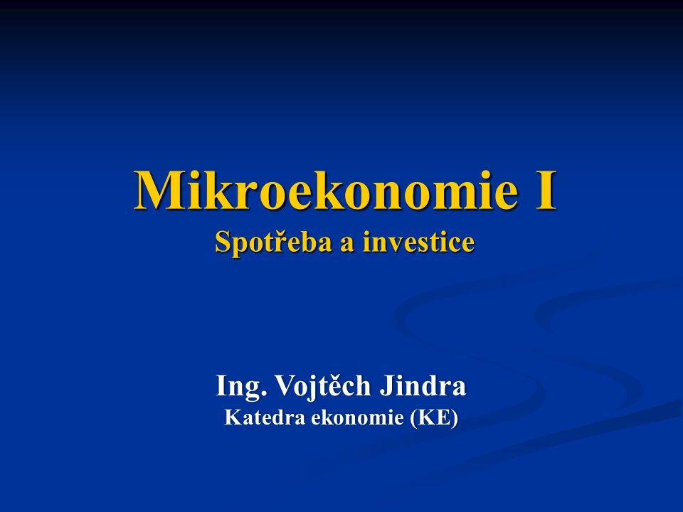 Mikroekonomie I Spotřeba a investice Ing. Vojtěch JindraIng. Vojtěch Jindra Katedra ekonomie (KE)Katedra ekonomie (KE)