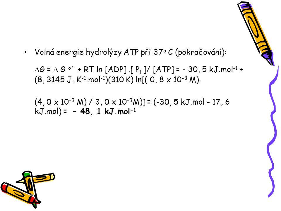 Volná energie hydrolýzy ATP při 37 o C (pokračování):  G =  G o ´ + RT ln [ADP].[ P i ]/ [ATP] = - 30, 5 kJ.mol -1 + (8, 3145 J. K -1.mol -1 )(310 K