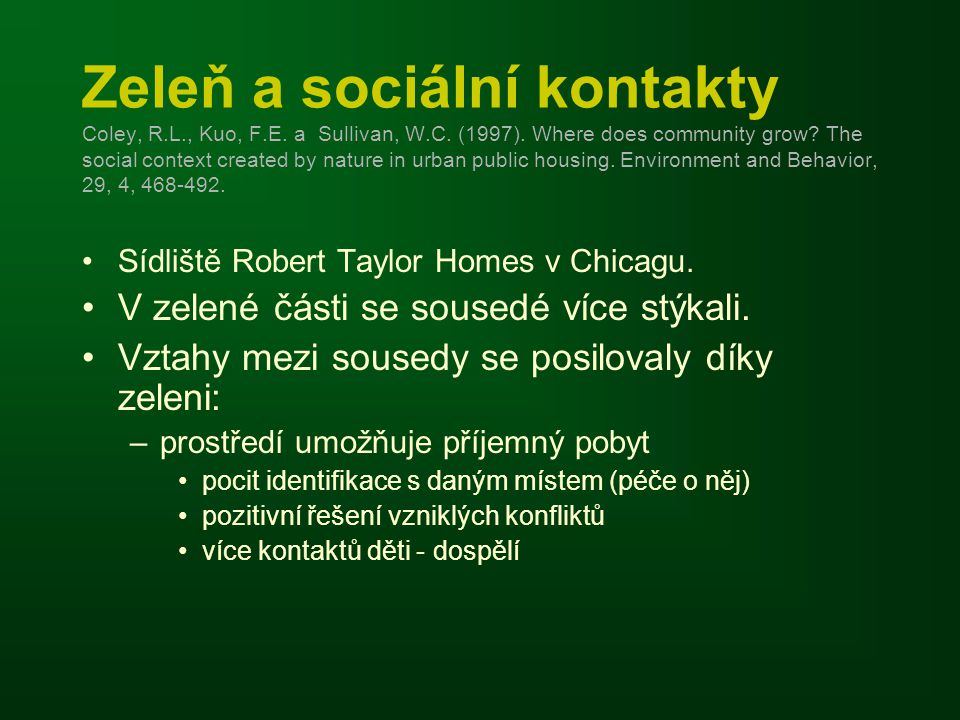 Zeleň a sociální kontakty Coley, R.L., Kuo, F.E. a Sullivan, W.C. (1997). Where does community grow? The social context created by nature in urban pub
