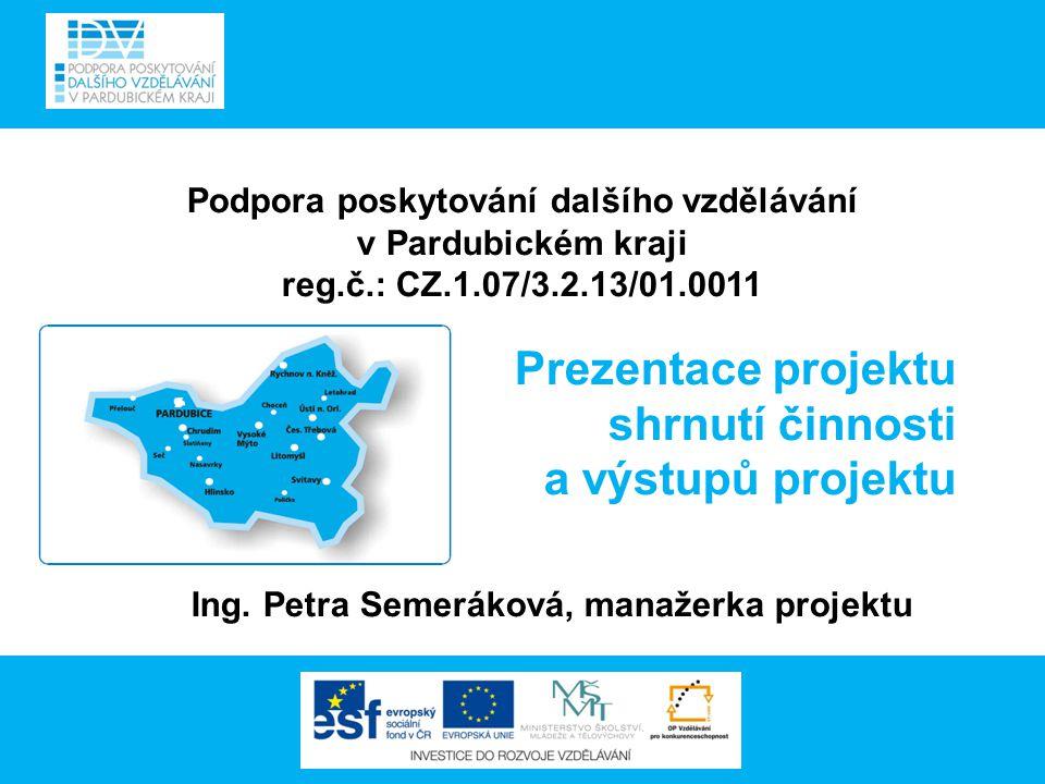 Podpora poskytování dalšího vzdělávání v Pardubickém kraji reg.č.: CZ.1.07/3.2.13/01.0011 Prezentace projektu shrnutí činnosti a výstupů projektu Ing.