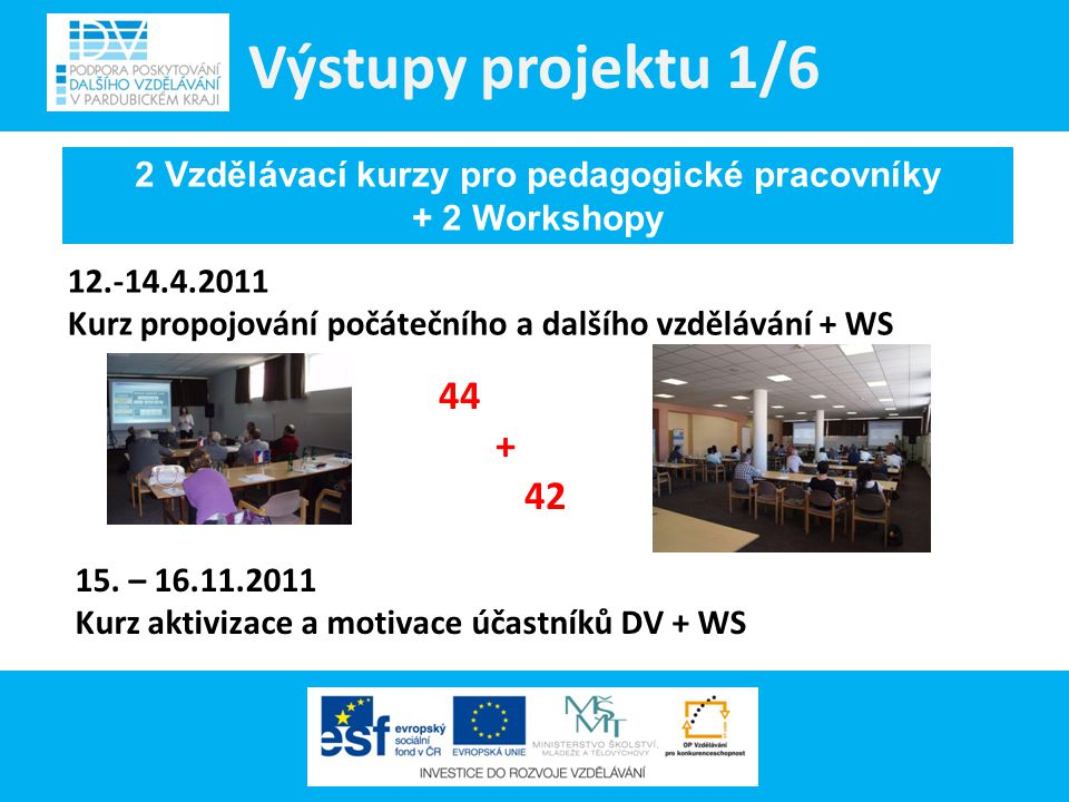 Výstupy projektu 1/6 44 + 42 2 Vzdělávací kurzy pro pedagogické pracovníky + 2 Workshopy 12.-14.4.2011 Kurz propojování počátečního a dalšího vzdělává