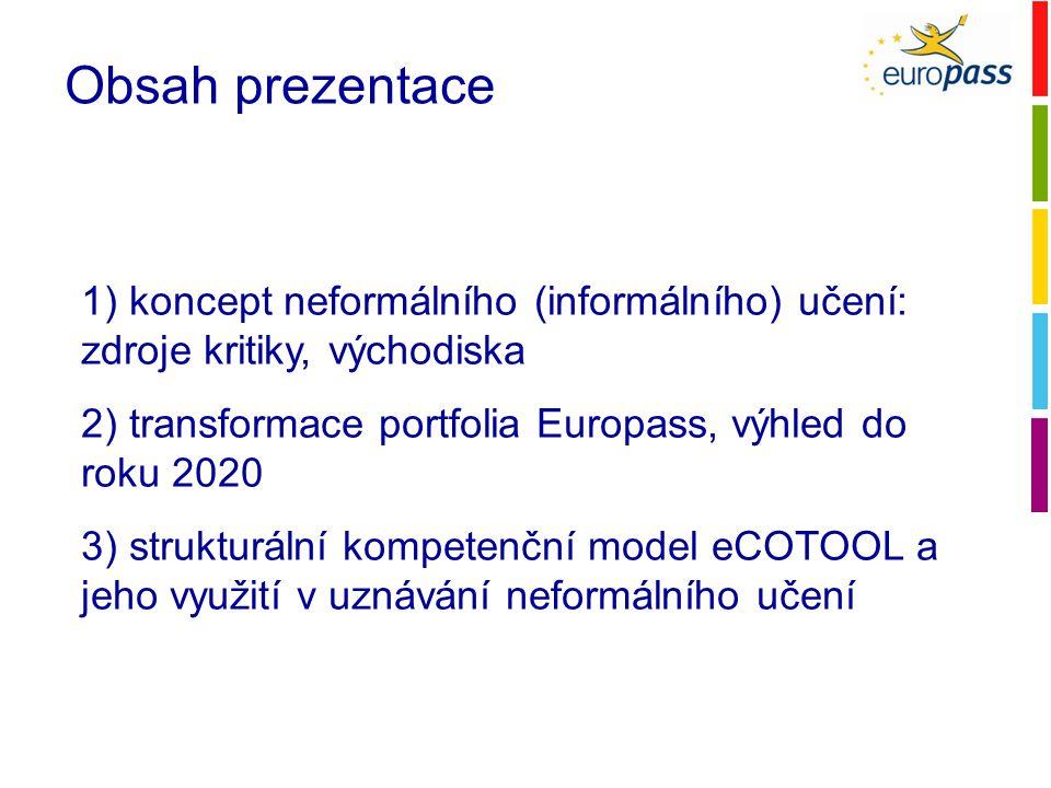 Obsah prezentace 1) koncept neformálního (informálního) učení: zdroje kritiky, východiska 2) transformace portfolia Europass, výhled do roku 2020 3) strukturální kompetenční model eCOTOOL a jeho využití v uznávání neformálního učení