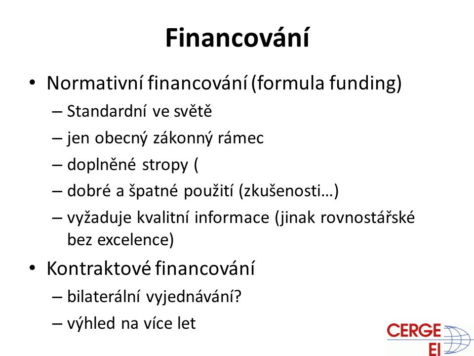 Financování Normativní financování (formula funding) – Standardní ve světě – jen obecný zákonný rámec – doplněné stropy ( – dobré a špatné použití (zkušenosti…) – vyžaduje kvalitní informace (jinak rovnostářské bez excelence) Kontraktové financování – bilaterální vyjednávání.
