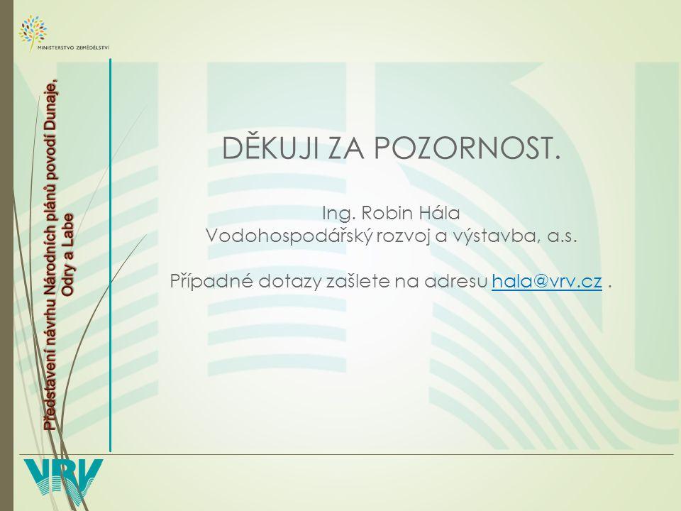 DĚKUJI ZA POZORNOST. Ing. Robin Hála Vodohospodářský rozvoj a výstavba, a.s.