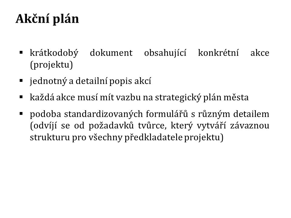 Akční plán  krátkodobý dokument obsahující konkrétní akce (projektu)  jednotný a detailní popis akcí  každá akce musí mít vazbu na strategický plán