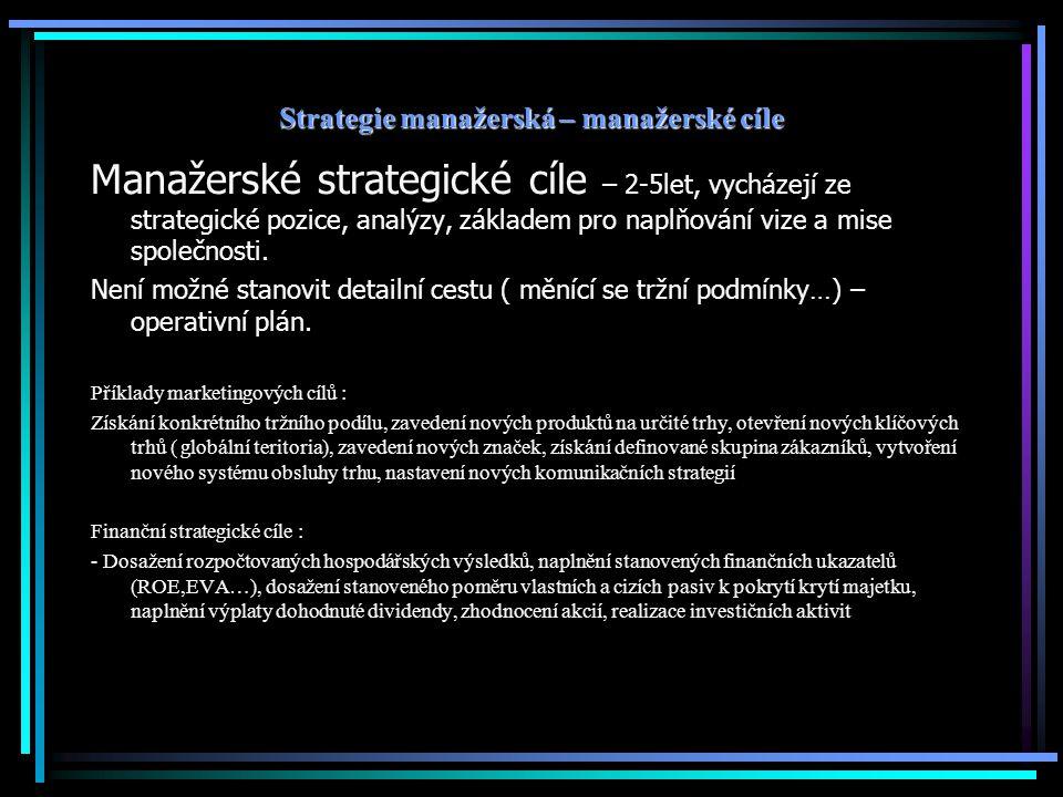 Strategie manažerská – manažerské cíle Manažerské strategické cíle – 2-5let, vycházejí ze strategické pozice, analýzy, základem pro naplňování vize a