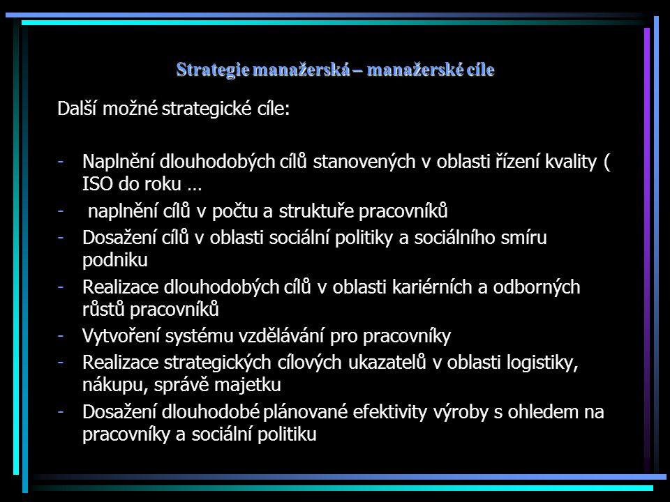 Strategie manažerská – manažerské cíle Další možné strategické cíle: -Naplnění dlouhodobých cílů stanovených v oblasti řízení kvality ( ISO do roku …