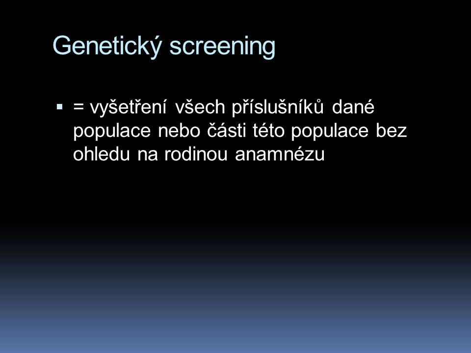 Genetický screening  = vyšetření všech příslušníků dané populace nebo části této populace bez ohledu na rodinou anamnézu