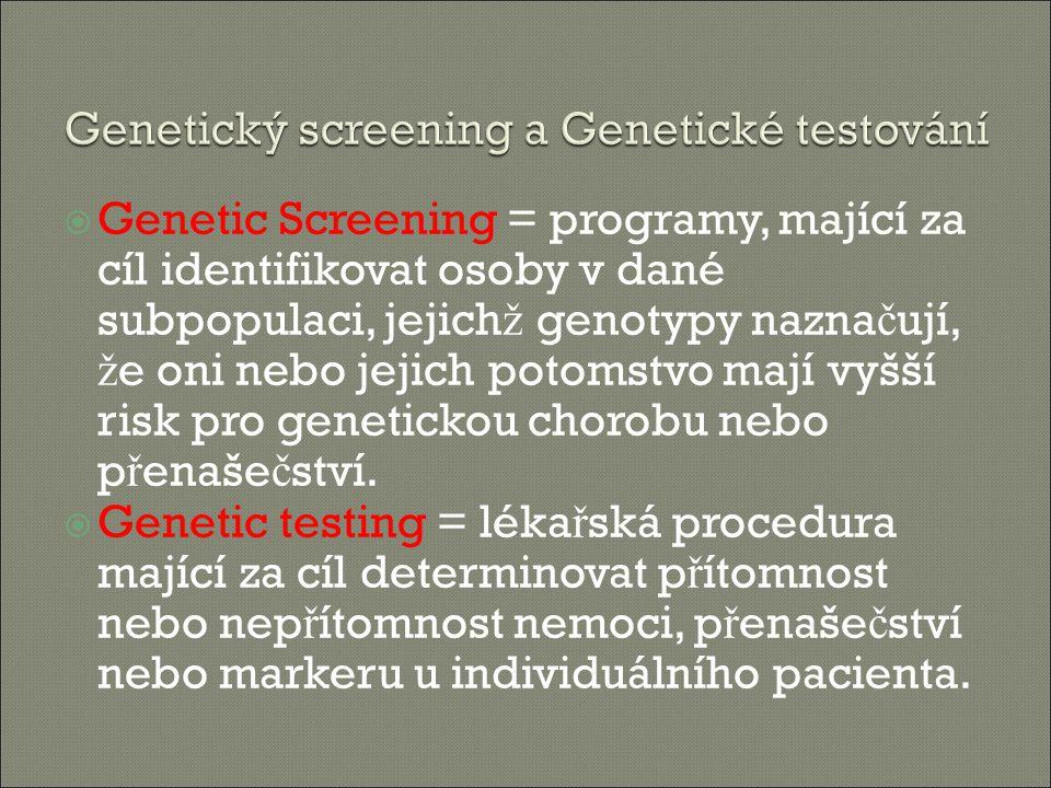  Genetic Screening = programy, mající za cíl identifikovat osoby v dané subpopulaci, jejich ž genotypy nazna č ují, ž e oni nebo jejich potomstvo mají vyšší risk pro genetickou chorobu nebo p ř enaše č ství.
