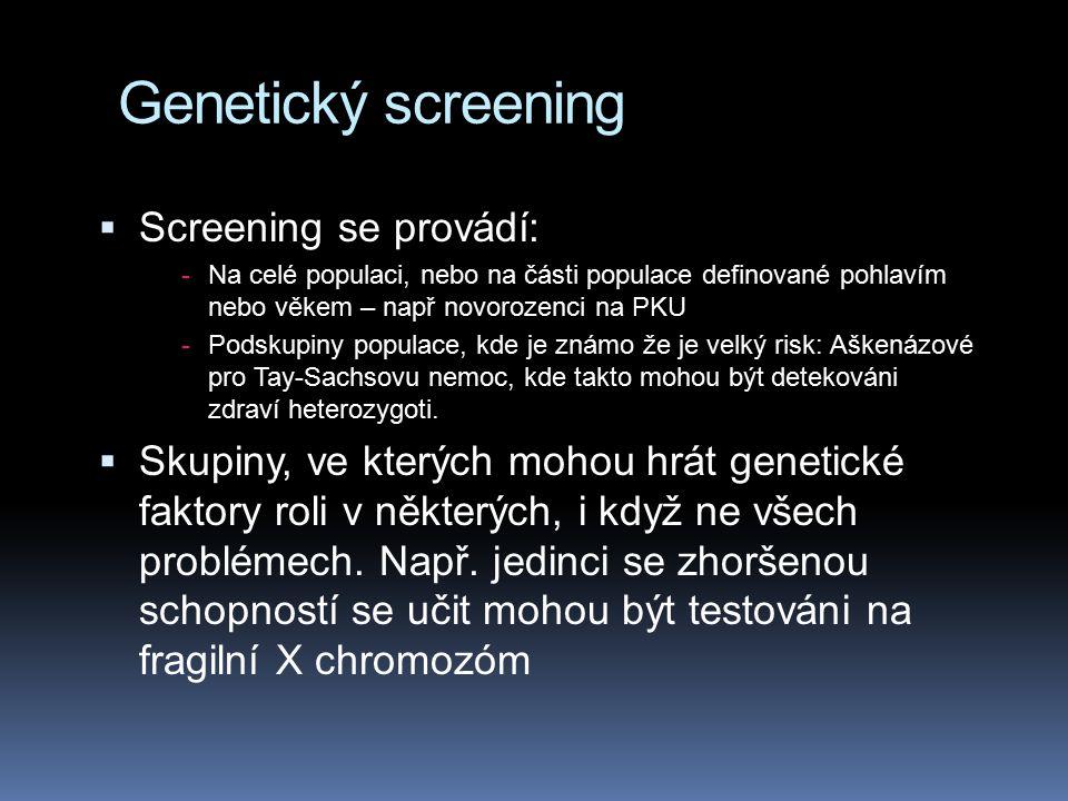 Genetický screening  Screening se provádí: -Na celé populaci, nebo na části populace definované pohlavím nebo věkem – např novorozenci na PKU -Podskupiny populace, kde je známo že je velký risk: Aškenázové pro Tay-Sachsovu nemoc, kde takto mohou být detekováni zdraví heterozygoti.