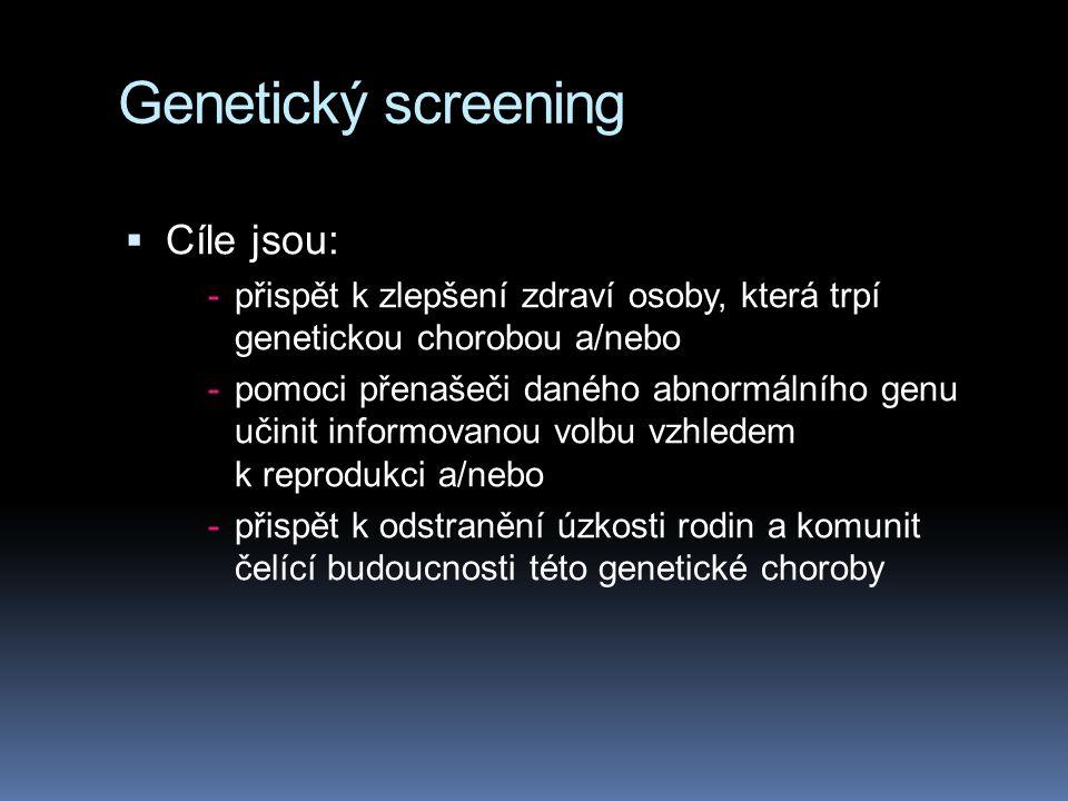 Genetický screening  Cíle jsou: -přispět k zlepšení zdraví osoby, která trpí genetickou chorobou a/nebo -pomoci přenašeči daného abnormálního genu učinit informovanou volbu vzhledem k reprodukci a/nebo -přispět k odstranění úzkosti rodin a komunit čelící budoucnosti této genetické choroby
