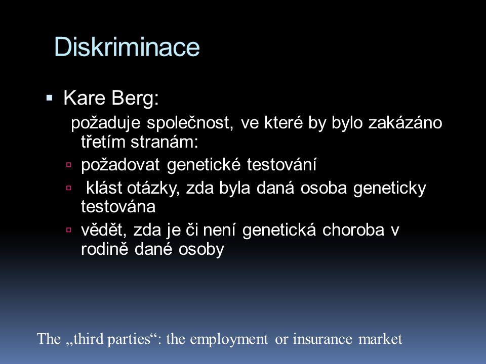 """Diskriminace  Kare Berg: požaduje společnost, ve které by bylo zakázáno třetím stranám:  požadovat genetické testování  klást otázky, zda byla daná osoba geneticky testována  vědět, zda je či není genetická choroba v rodině dané osoby The """"third parties : the employment or insurance market"""