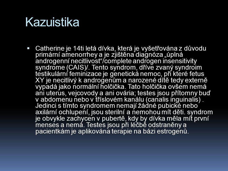 """Kazuistika  Catherine je 14ti letá dívka, která je vyšetřována z důvodu primární amenorrhey a je zjištěna diagnóza """"úplná androgenní necitlivost /complete androgen insensitivity syndrome (CAIS)/."""