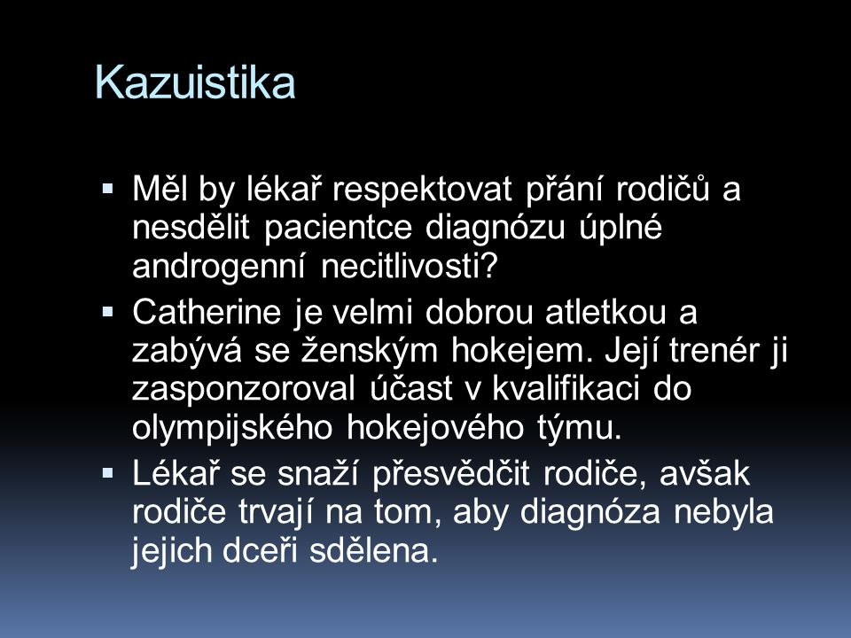 Kazuistika  Měl by lékař respektovat přání rodičů a nesdělit pacientce diagnózu úplné androgenní necitlivosti?  Catherine je velmi dobrou atletkou a