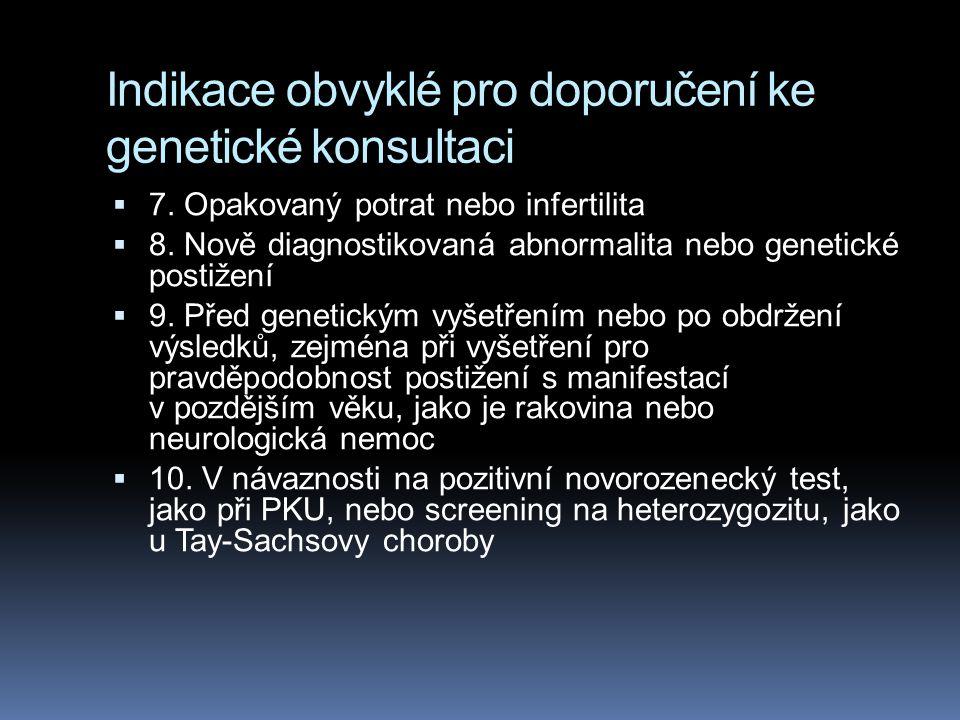 Indikace obvyklé pro doporučení ke genetické konsultaci  7. Opakovaný potrat nebo infertilita  8. Nově diagnostikovaná abnormalita nebo genetické po