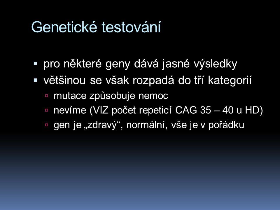 """Genetické testování  pro některé geny dává jasné výsledky  většinou se však rozpadá do tří kategorií  mutace způsobuje nemoc  nevíme (VIZ počet repeticí CAG 35 – 40 u HD)  gen je """"zdravý , normální, vše je v pořádku"""