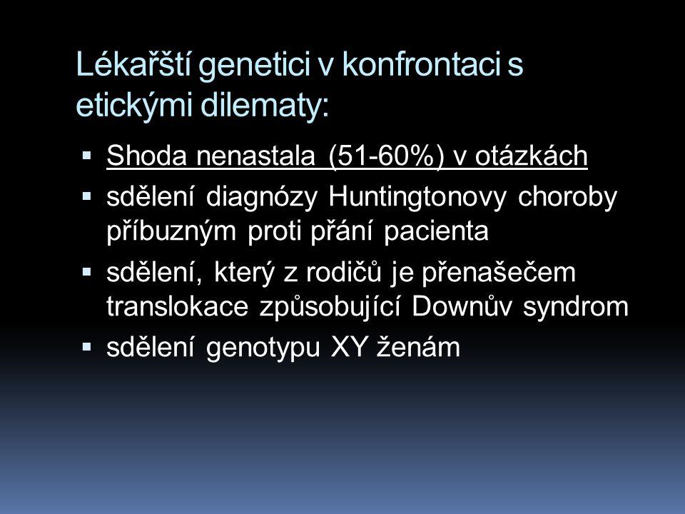 Lékařští genetici v konfrontaci s etickými dilematy:  Shoda nenastala (51-60%) v otázkách  sdělení diagnózy Huntingtonovy choroby příbuzným proti přání pacienta  sdělení, který z rodičů je přenašečem translokace způsobující Downův syndrom  sdělení genotypu XY ženám