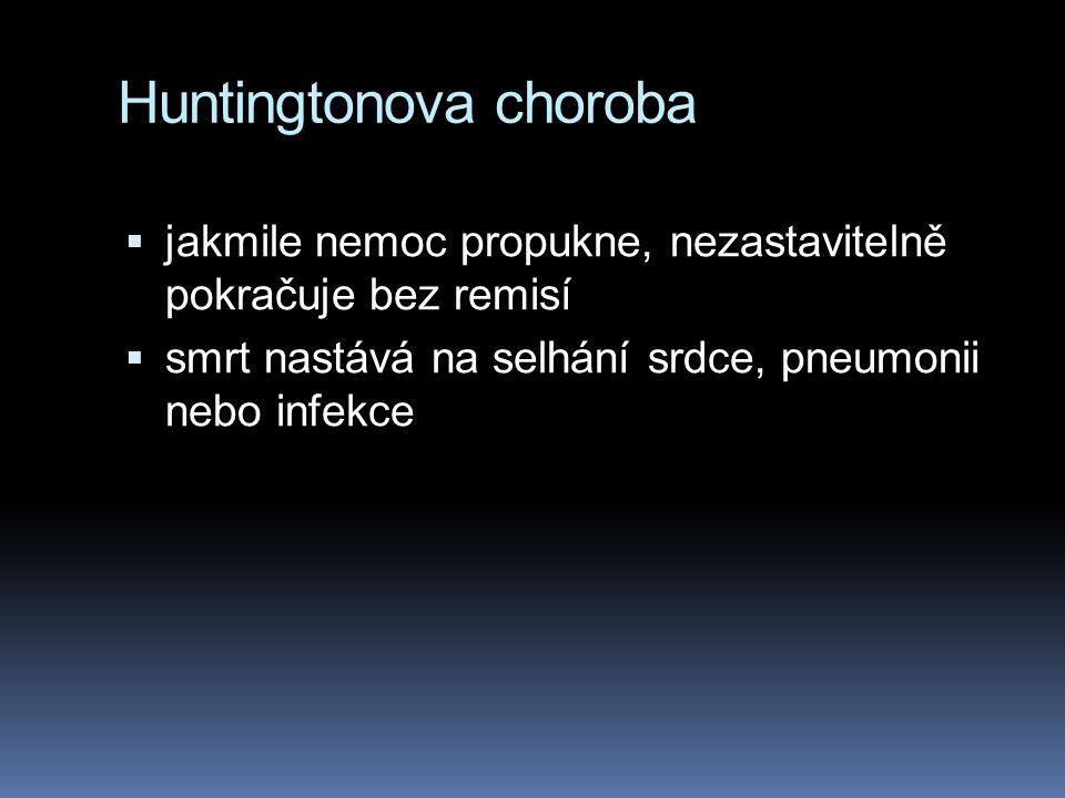 Huntingtonova choroba  jakmile nemoc propukne, nezastavitelně pokračuje bez remisí  smrt nastává na selhání srdce, pneumonii nebo infekce