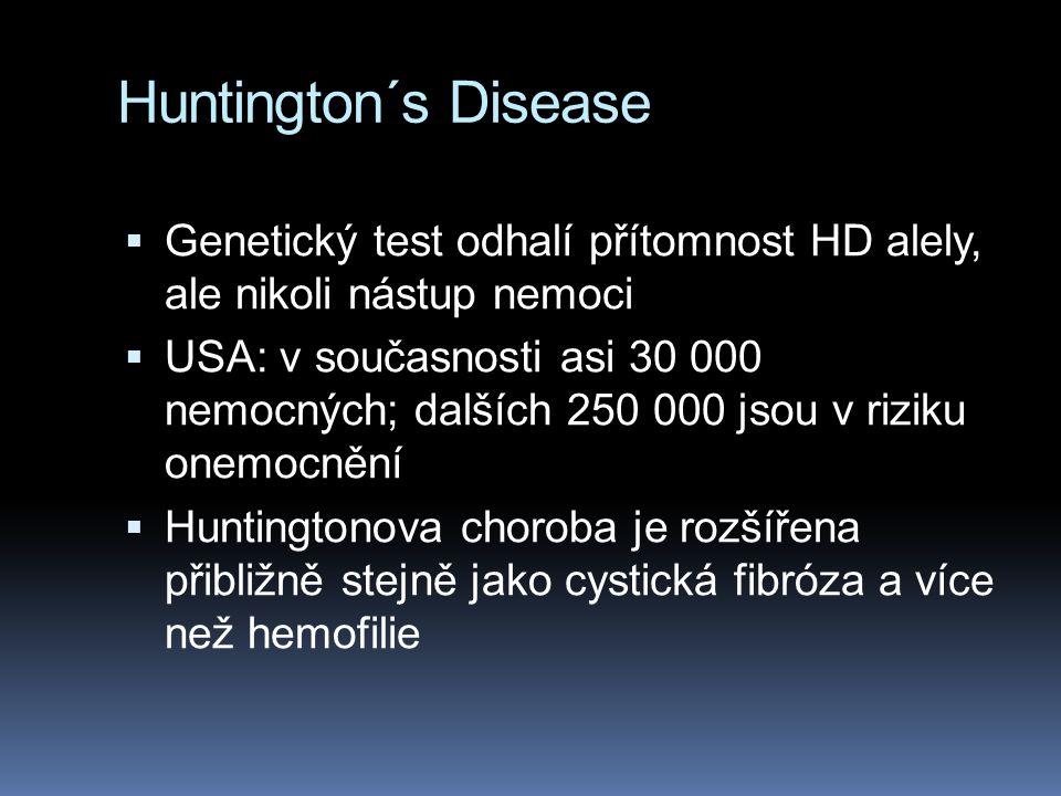 Huntington´s Disease  Genetický test odhalí přítomnost HD alely, ale nikoli nástup nemoci  USA: v současnosti asi 30 000 nemocných; dalších 250 000 jsou v riziku onemocnění  Huntingtonova choroba je rozšířena přibližně stejně jako cystická fibróza a více než hemofilie
