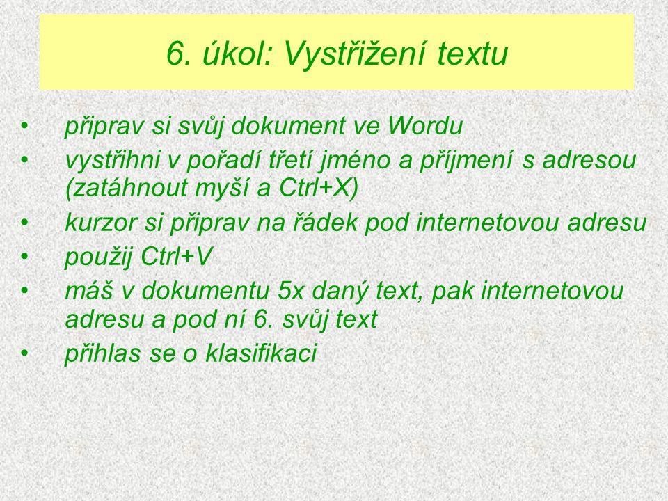 připrav si svůj dokument ve Wordu vystřihni v pořadí třetí jméno a příjmení s adresou (zatáhnout myší a Ctrl+X) kurzor si připrav na řádek pod internetovou adresu použij Ctrl+V máš v dokumentu 5x daný text, pak internetovou adresu a pod ní 6.
