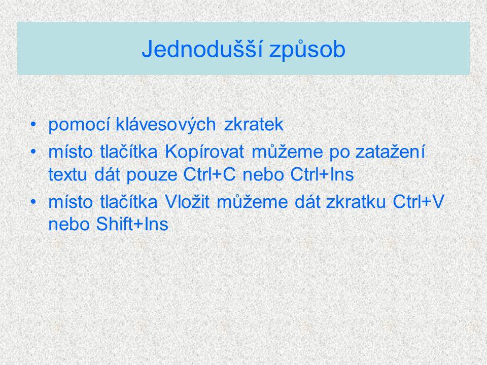 pomocí klávesových zkratek místo tlačítka Kopírovat můžeme po zatažení textu dát pouze Ctrl+C nebo Ctrl+Ins místo tlačítka Vložit můžeme dát zkratku Ctrl+V nebo Shift+Ins Jednodušší způsob