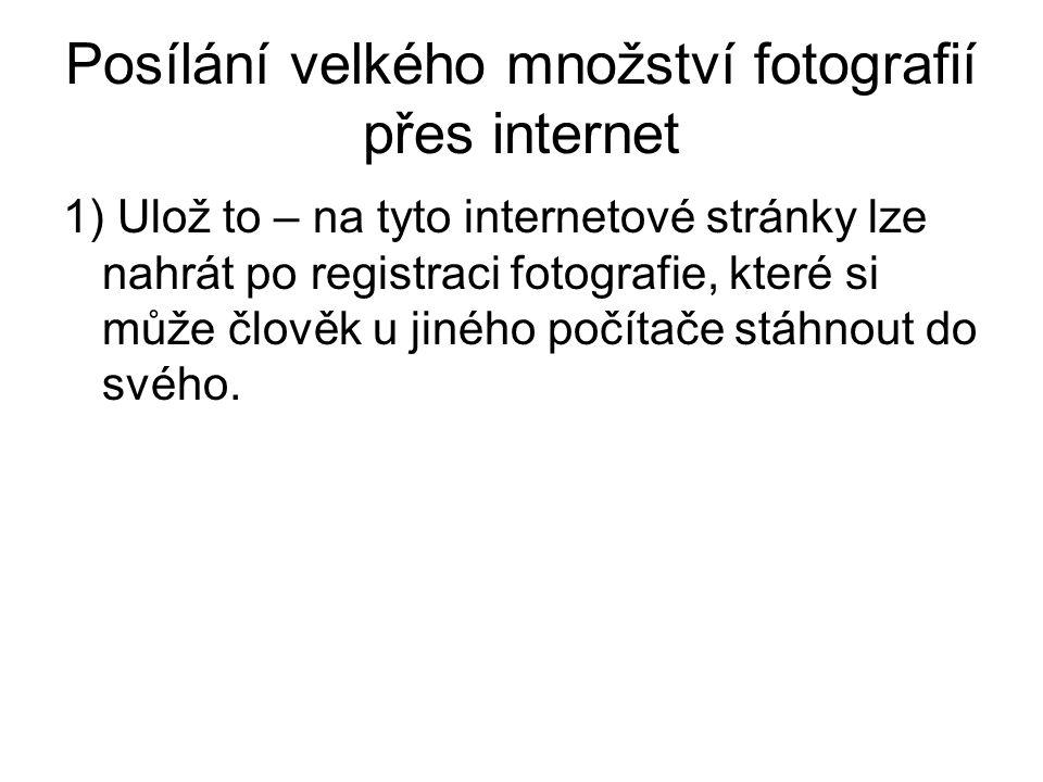 Posílání velkého množství fotografií přes internet 1) Ulož to – na tyto internetové stránky lze nahrát po registraci fotografie, které si může člověk u jiného počítače stáhnout do svého.