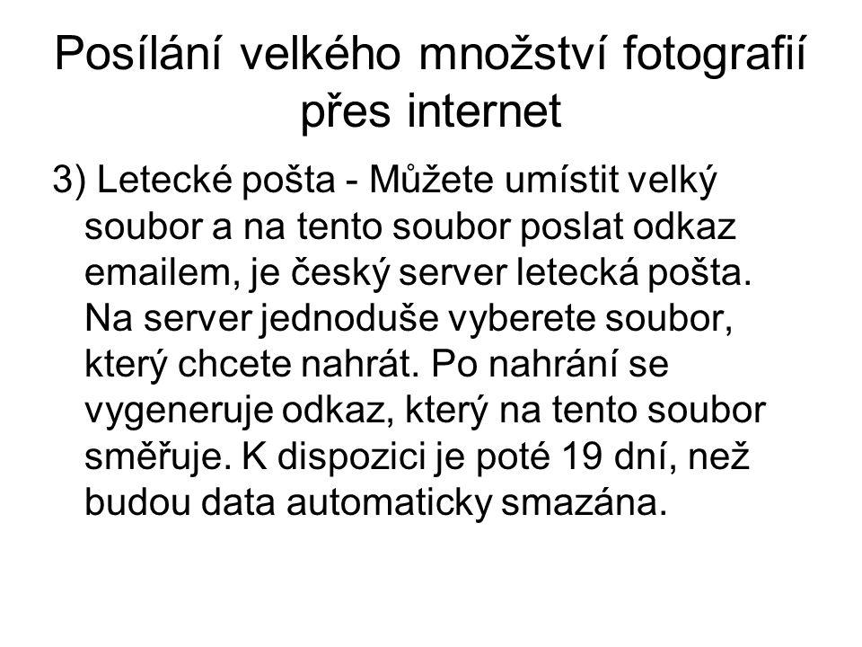 Posílání velkého množství fotografií přes internet 3) Letecké pošta - Můžete umístit velký soubor a na tento soubor poslat odkaz emailem, je český server letecká pošta.