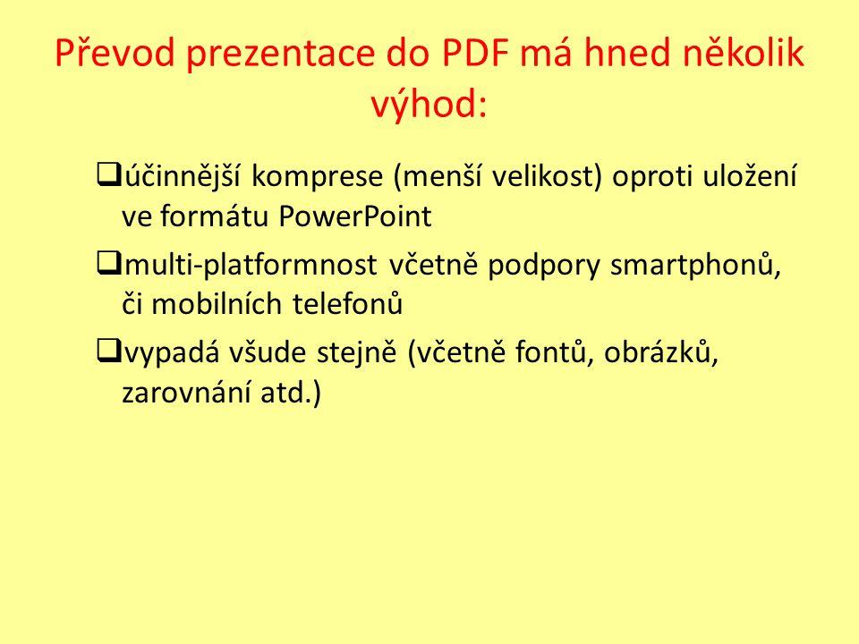 Převod prezentace do PDF má hned několik výhod:  účinnější komprese (menší velikost) oproti uložení ve formátu PowerPoint  multi-platformnost včetně podpory smartphonů, či mobilních telefonů  vypadá všude stejně (včetně fontů, obrázků, zarovnání atd.)