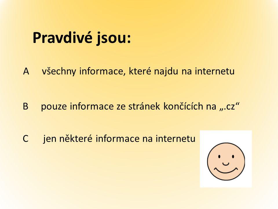 """Pravdivé jsou: A všechny informace, které najdu na internetu B pouze informace ze stránek končících na """".cz C jen některé informace na internetu"""